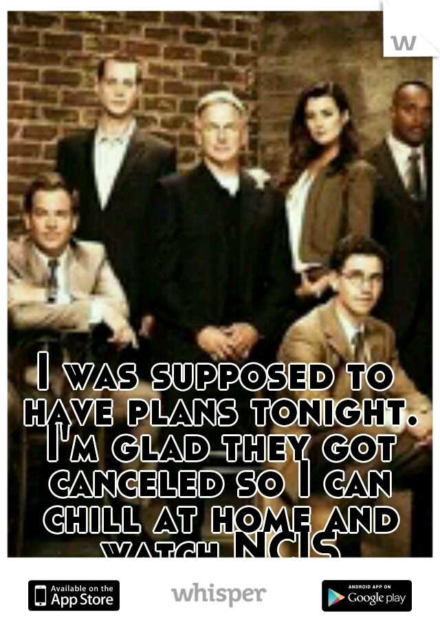 I was supposed to have plans tonight. I'm glad they got canceled so I can chill at home and watch NCIS