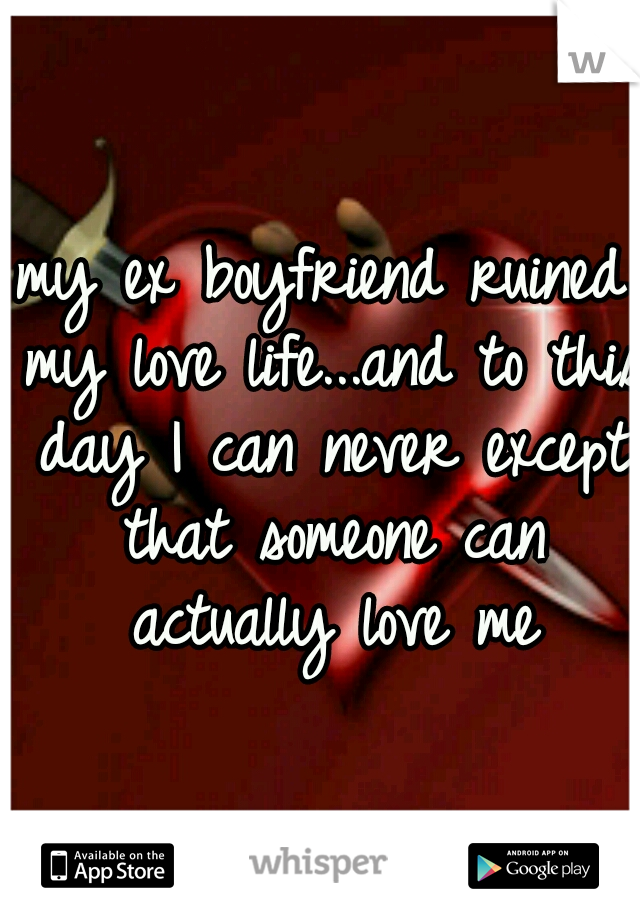 my ex boyfriend ruined my love life...and to this day I can never except that someone can actually love me
