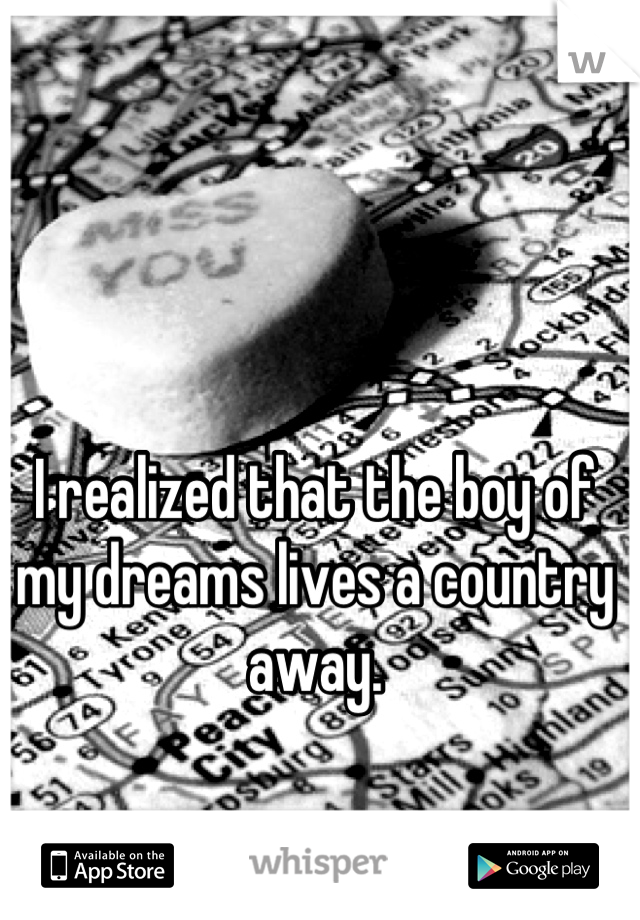 I realized that the boy of my dreams lives a country away.