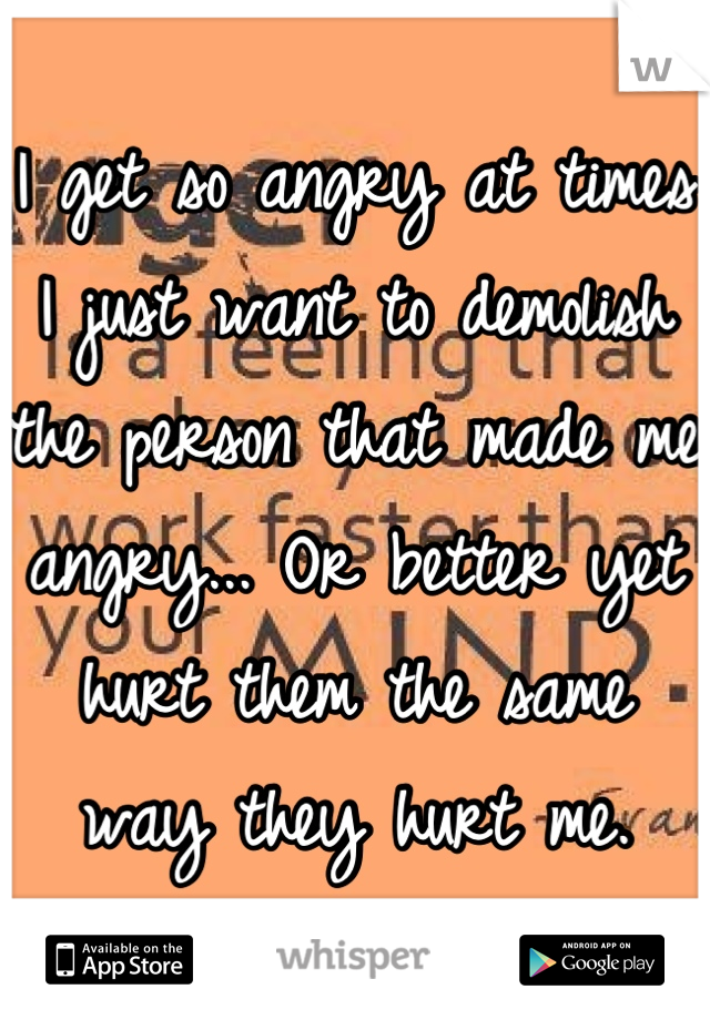 I get so angry at times I just want to demolish the person that made me angry... Or better yet hurt them the same way they hurt me.
