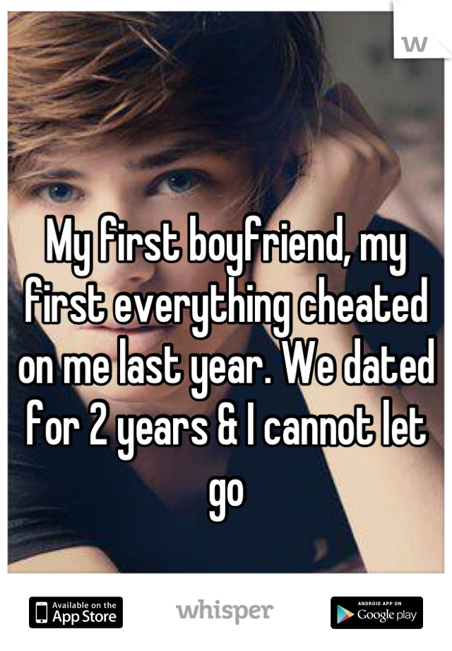 My first boyfriend, my first everything cheated on me last year. We dated for 2 years & I cannot let go