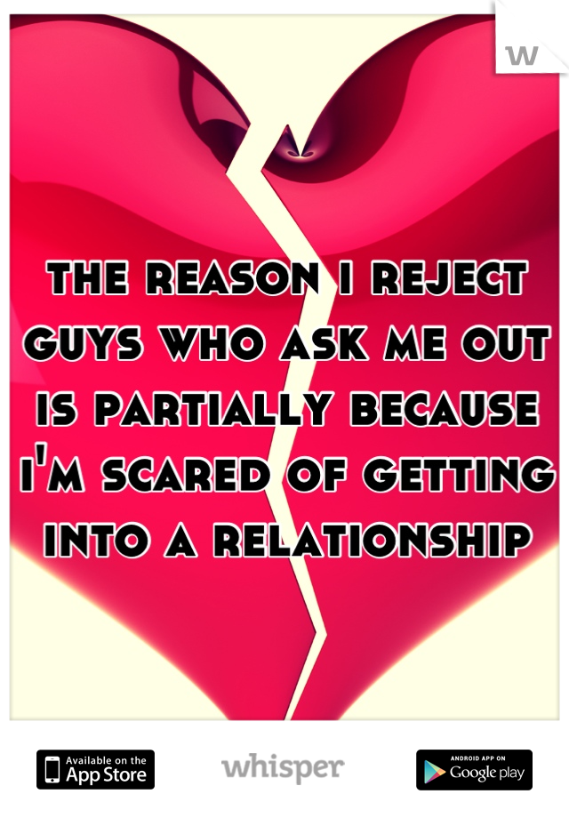 the reason i reject guys who ask me out is partially because i'm scared of getting into a relationship