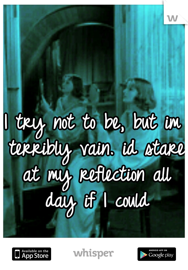 I try not to be, but im terribly vain. id stare at my reflection all day if I could