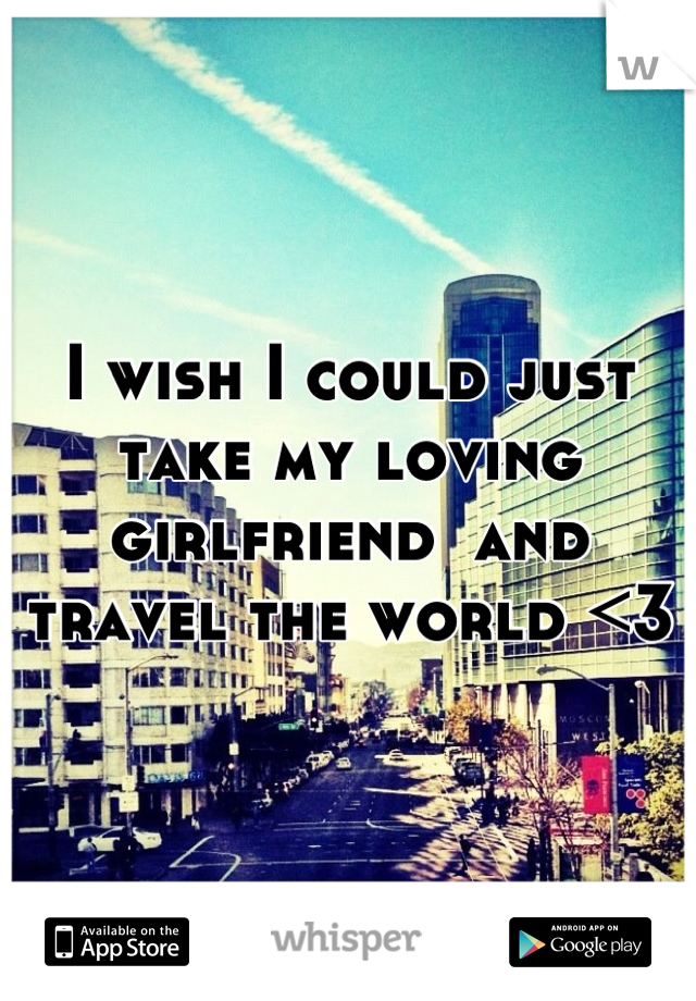 I wish I could just take my loving girlfriend  and travel the world <3