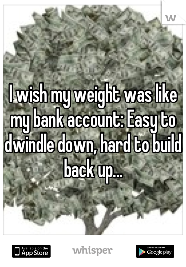 I wish my weight was like my bank account: Easy to dwindle down, hard to build back up...