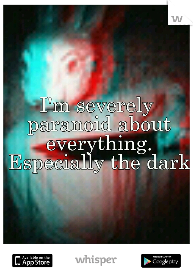 I'm severely paranoid about everything. Especially the dark.