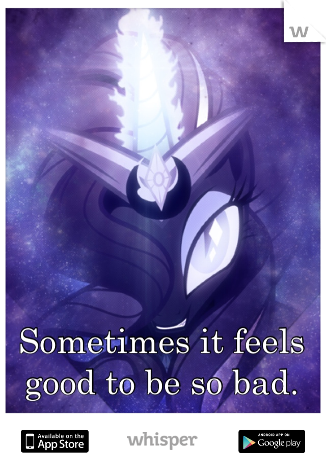 Sometimes it feels good to be so bad.