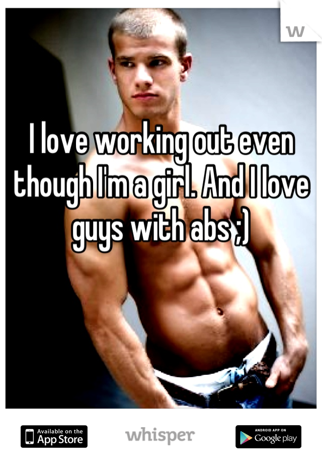 I love working out even though I'm a girl. And I Iove guys with abs ;)