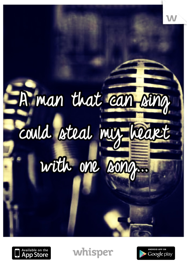 A man that can sing could steal my heart with one song...