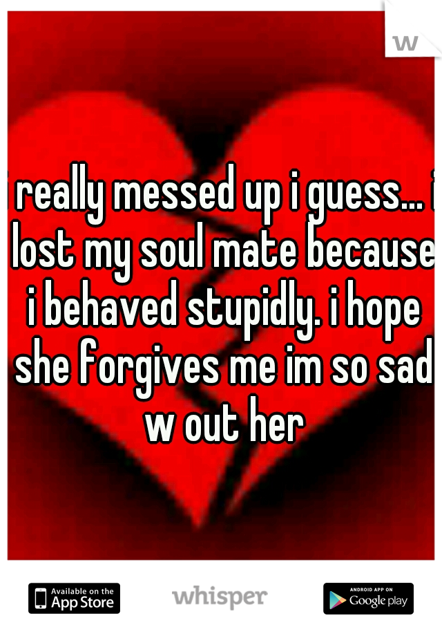 i really messed up i guess... i lost my soul mate because i behaved stupidly. i hope she forgives me im so sad w out her