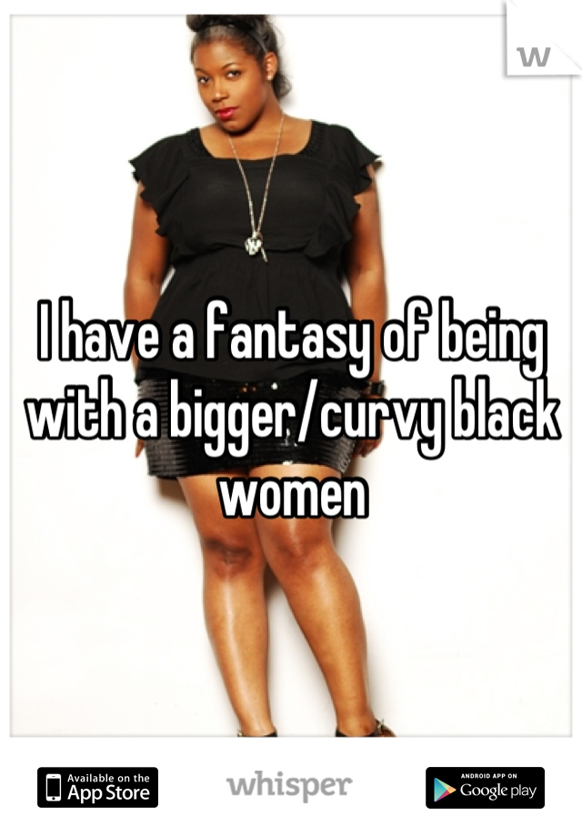 I have a fantasy of being with a bigger/curvy black women