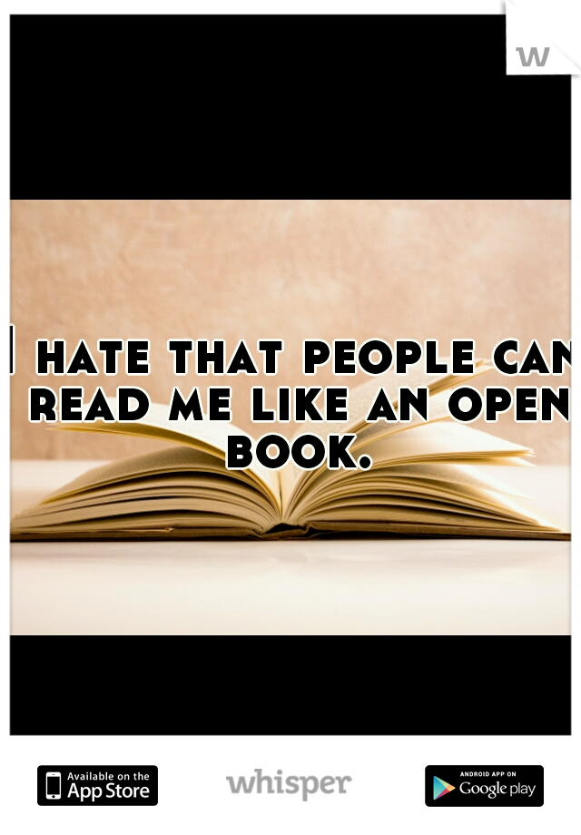 I hate that people can read me like an open book.