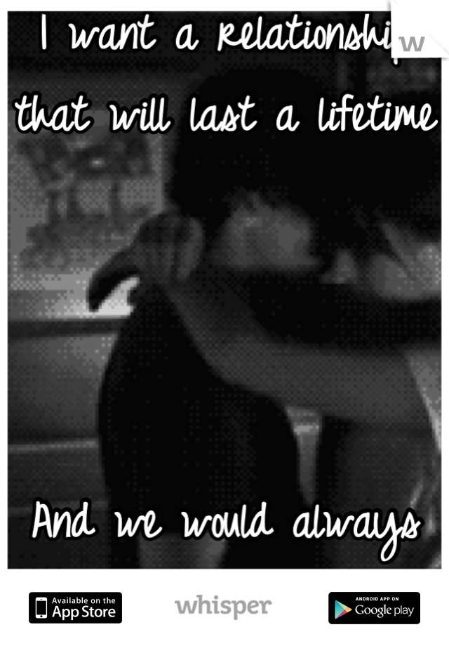 I want a relationship that will last a lifetime     And we would always be happy.....