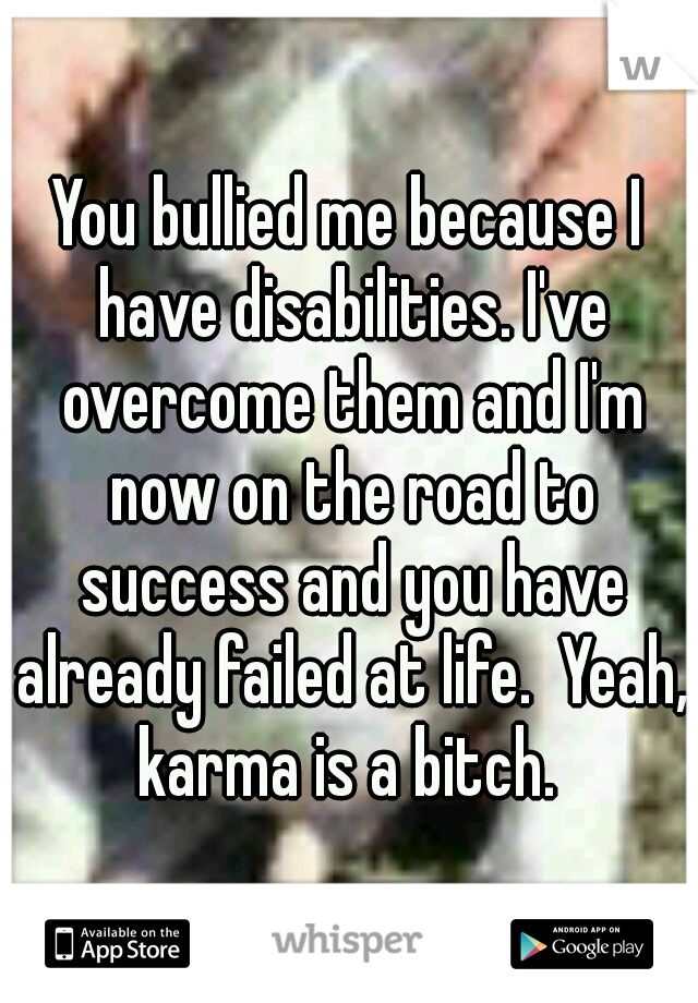 You bullied me because I have disabilities. I've overcome them and I'm now on the road to success and you have already failed at life.  Yeah, karma is a bitch.
