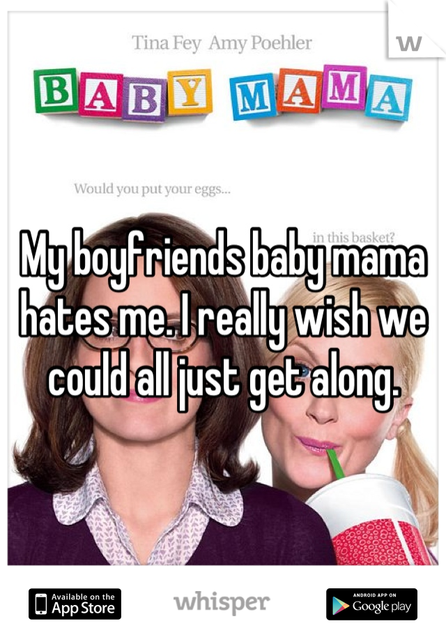 My boyfriends baby mama hates me. I really wish we could all just get along.