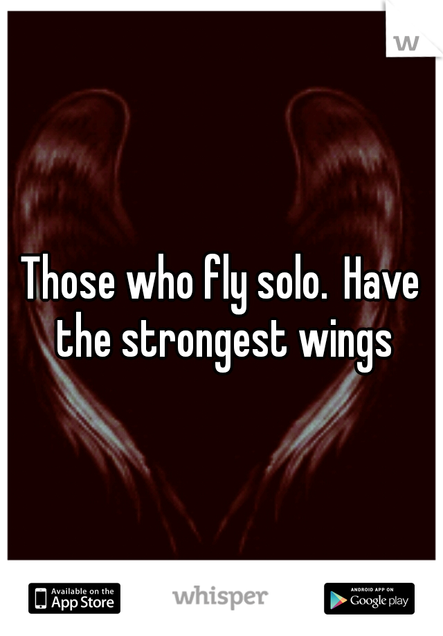 Those who fly solo. Have the strongest wings