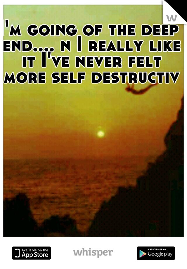 I'm going of the deep end.... n I really like it I've never felt more self destructive