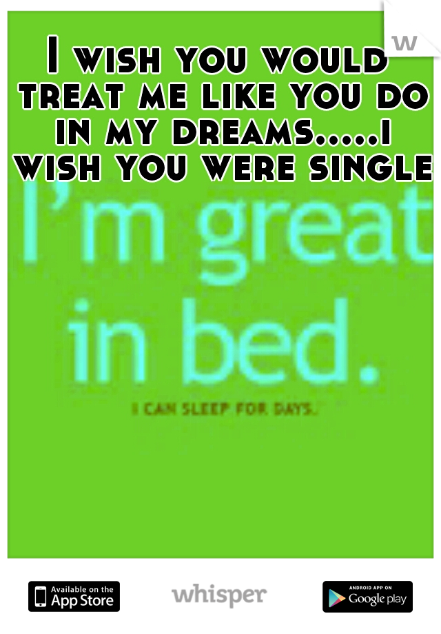 I wish you would treat me like you do in my dreams.....i wish you were single