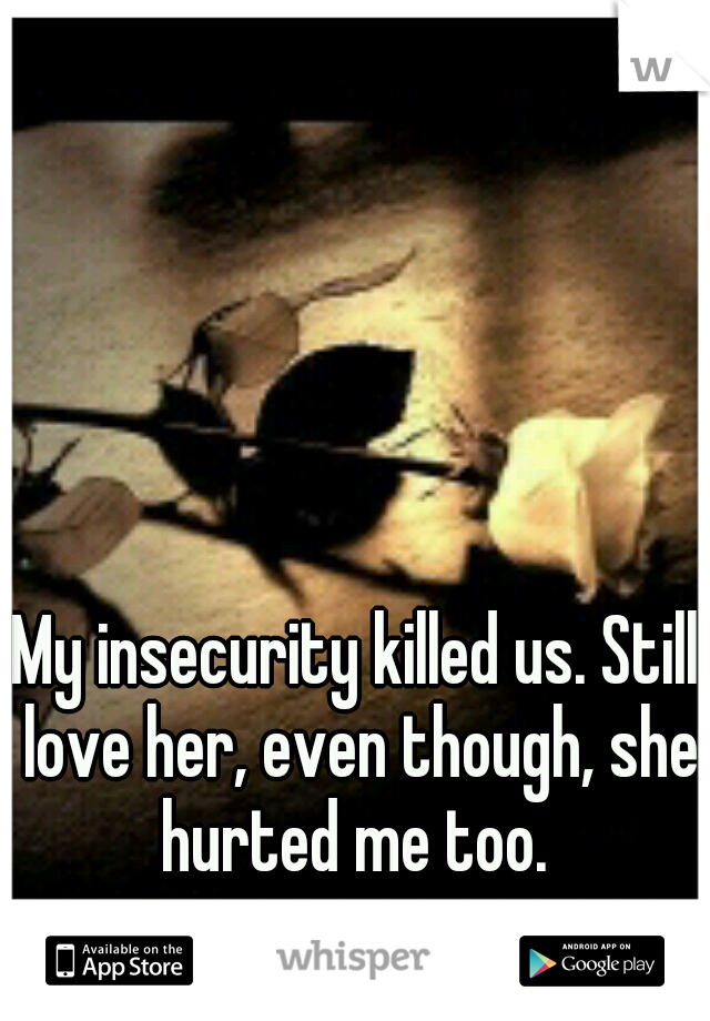 My insecurity killed us. Still love her, even though, she hurted me too.