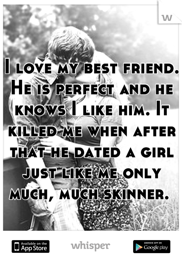 I love my best friend. He is perfect and he knows I like him. It killed me when after that he dated a girl just like me only much, much skinner.