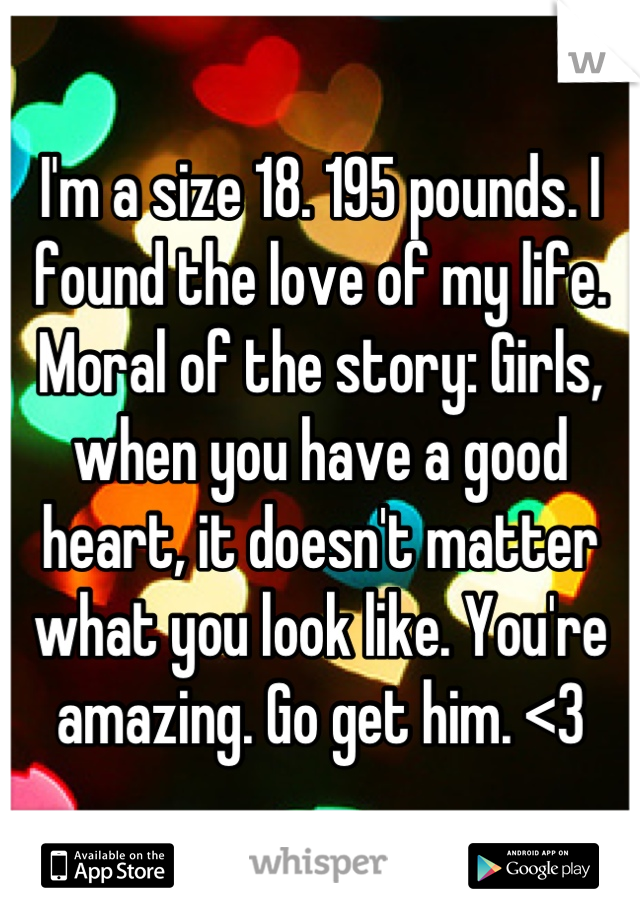 I'm a size 18. 195 pounds. I found the love of my life. Moral of the story: Girls, when you have a good heart, it doesn't matter what you look like. You're amazing. Go get him. <3