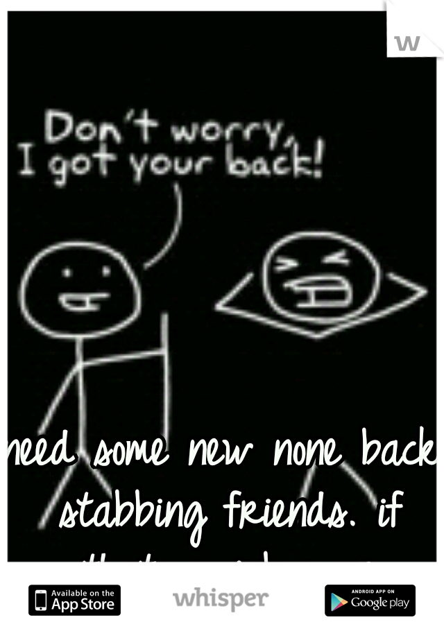 need some new none back stabbing friends. if thats u inbox me