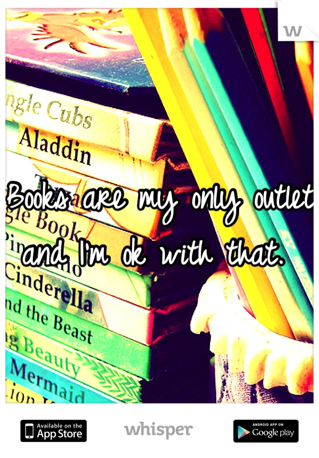 Books are my only outlet and I'm ok with that.