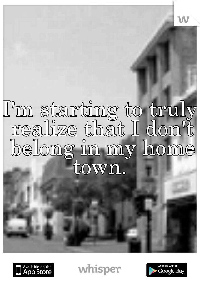 I'm starting to truly realize that I don't belong in my home town.