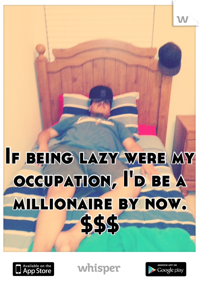 If being lazy were my occupation, I'd be a millionaire by now. $$$