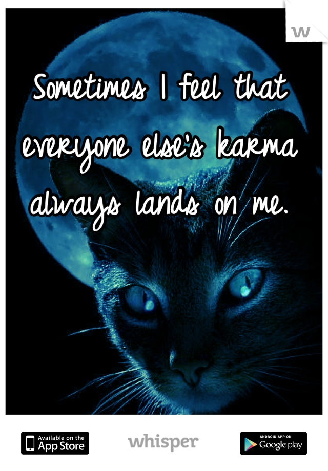 Sometimes I feel that everyone else's karma always lands on me.