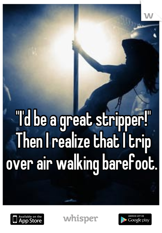 """""""I'd be a great stripper!"""" Then I realize that I trip over air walking barefoot."""
