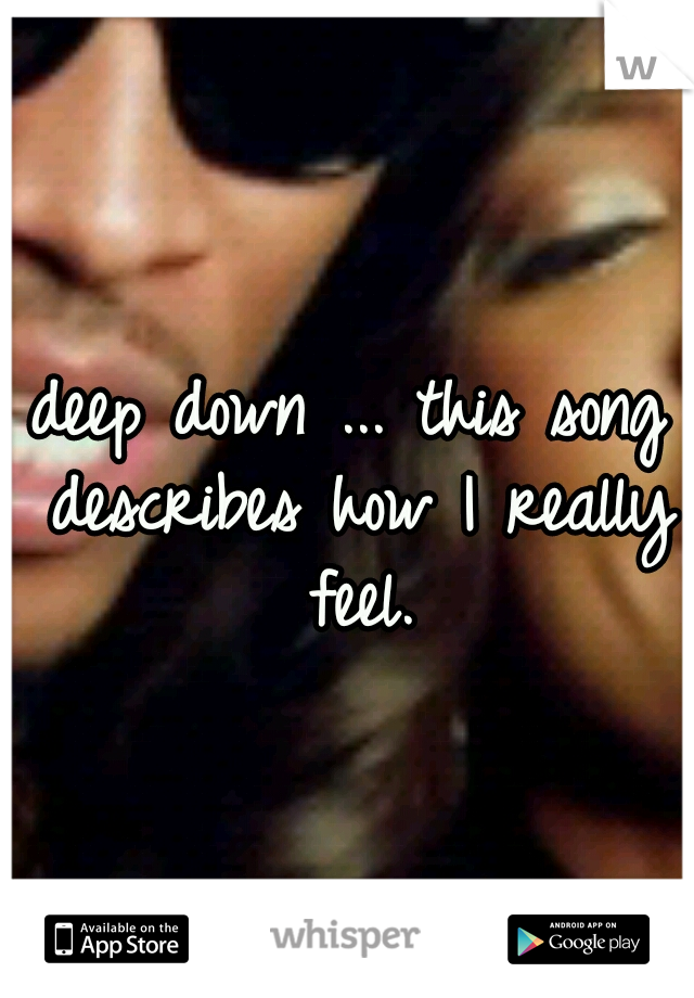 deep down ... this song describes how I really feel.