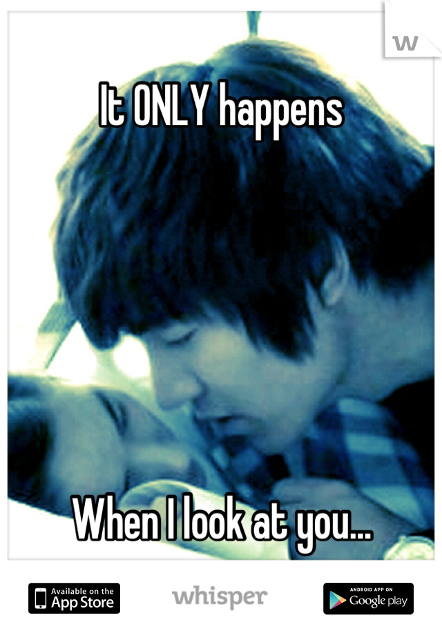 It ONLY happens       When I look at you...