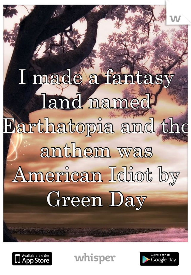 I made a fantasy land named Earthatopia and the anthem was American Idiot by Green Day