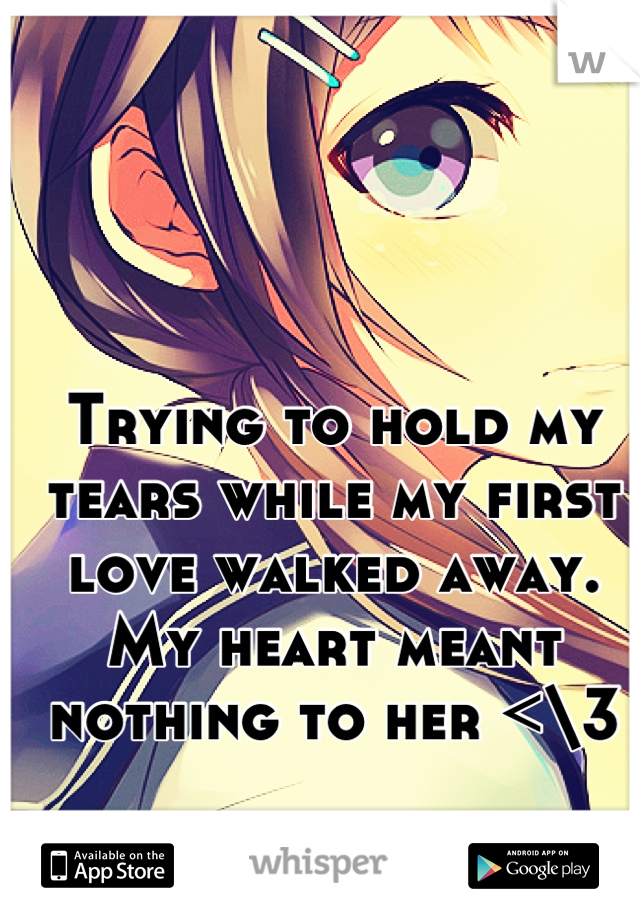 Trying to hold my tears while my first love walked away. My heart meant nothing to her <\3