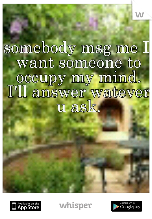 somebody msg me I want someone to occupy my mind. I'll answer watever u ask.