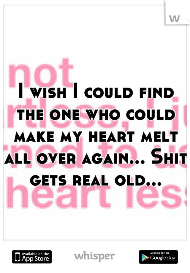 I wish I could find the one who could make my heart melt all over again... Shit gets real old...