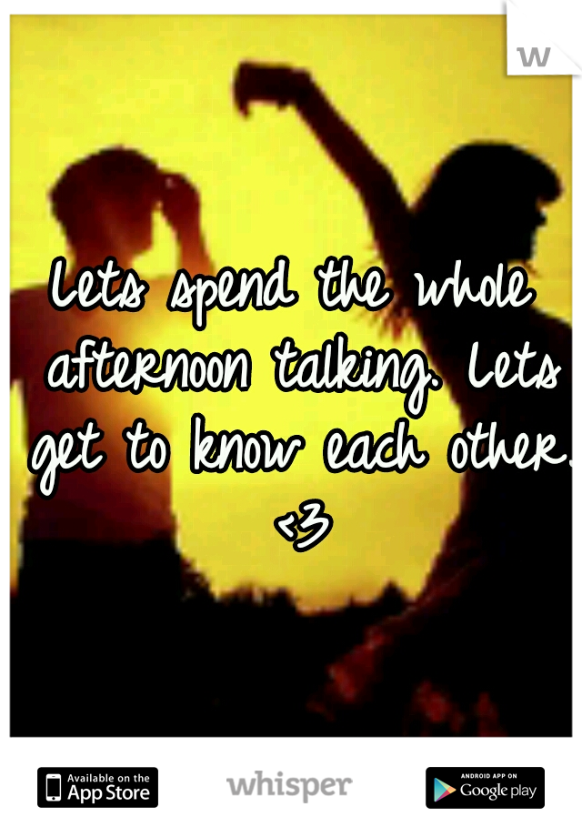 Lets spend the whole afternoon talking. Lets get to know each other. <3
