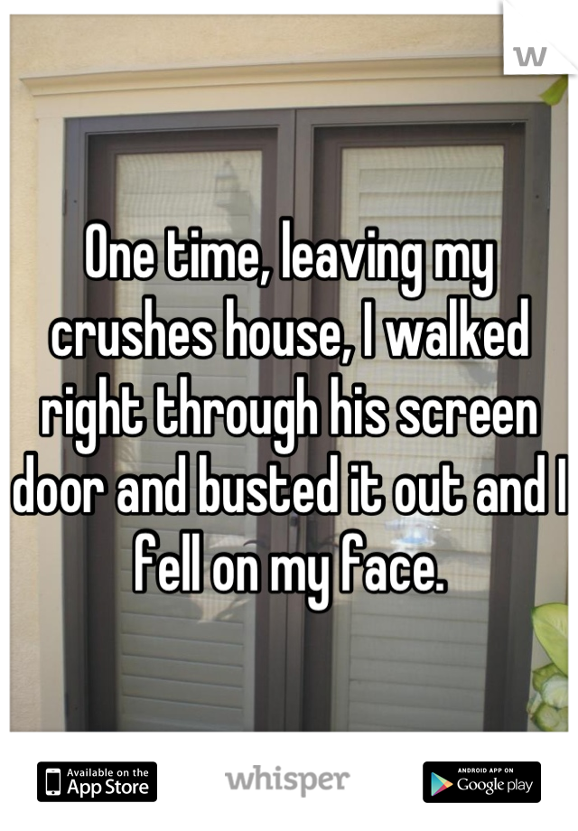 One time, leaving my crushes house, I walked right through his screen door and busted it out and I fell on my face.
