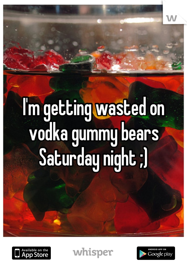I'm getting wasted on vodka gummy bears Saturday night ;)