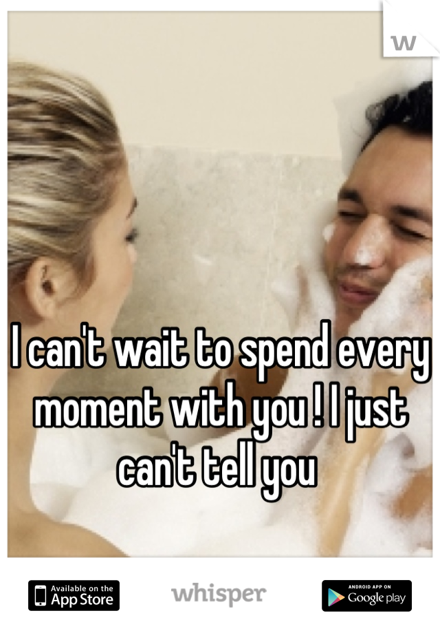 I can't wait to spend every moment with you ! I just can't tell you