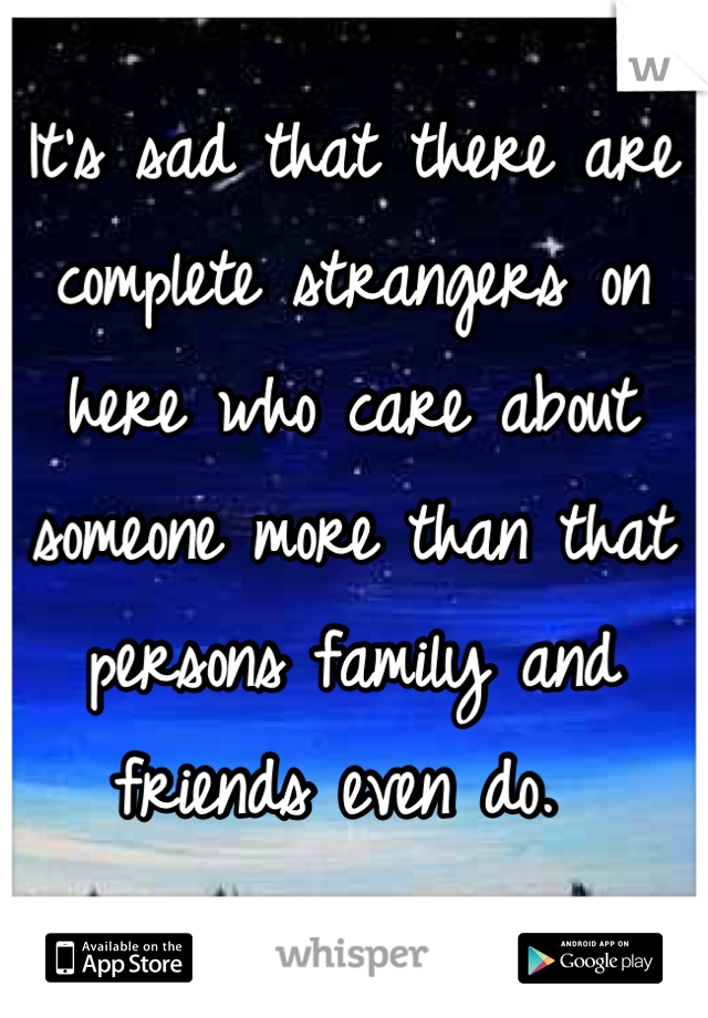 It's sad that there are complete strangers on here who care about someone more than that persons family and friends even do.