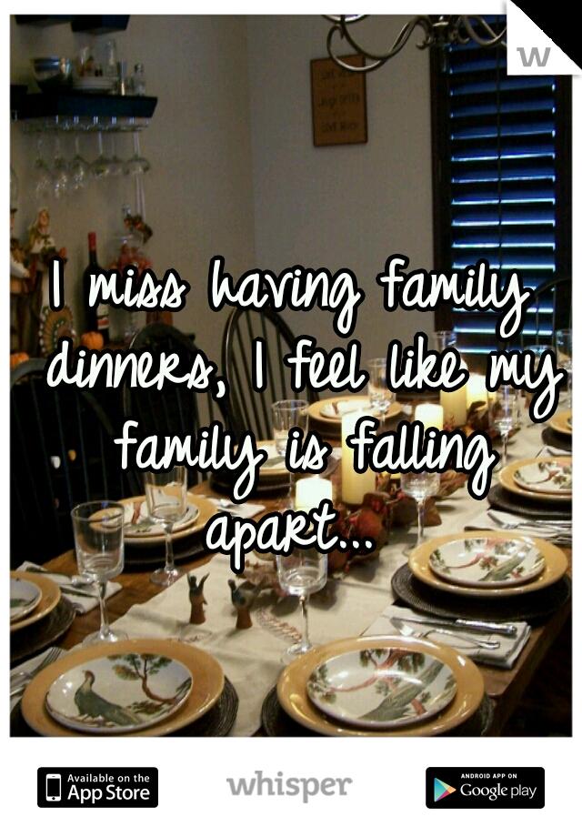 I miss having family dinners, I feel like my family is falling apart...