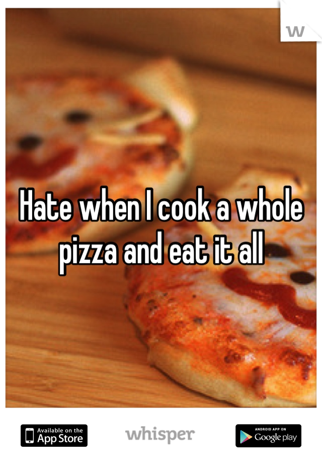 Hate when I cook a whole pizza and eat it all