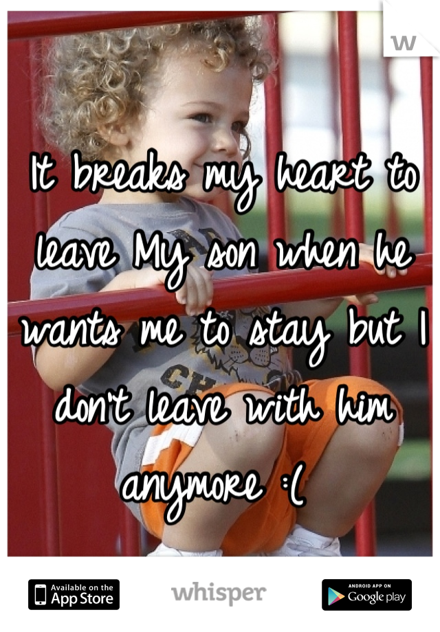It breaks my heart to leave My son when he wants me to stay but I don't leave with him anymore :(