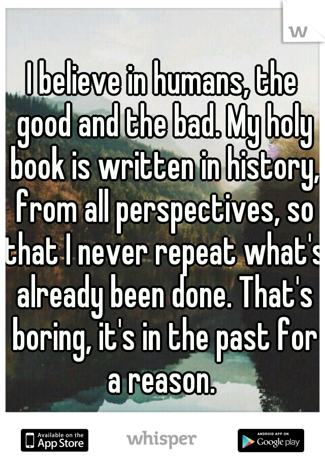 I believe in humans, the good and the bad. My holy book is written in history, from all perspectives, so that I never repeat what's already been done. That's boring, it's in the past for a reason.