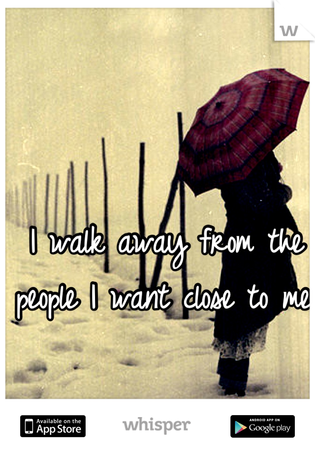 I walk away from the people I want close to me.