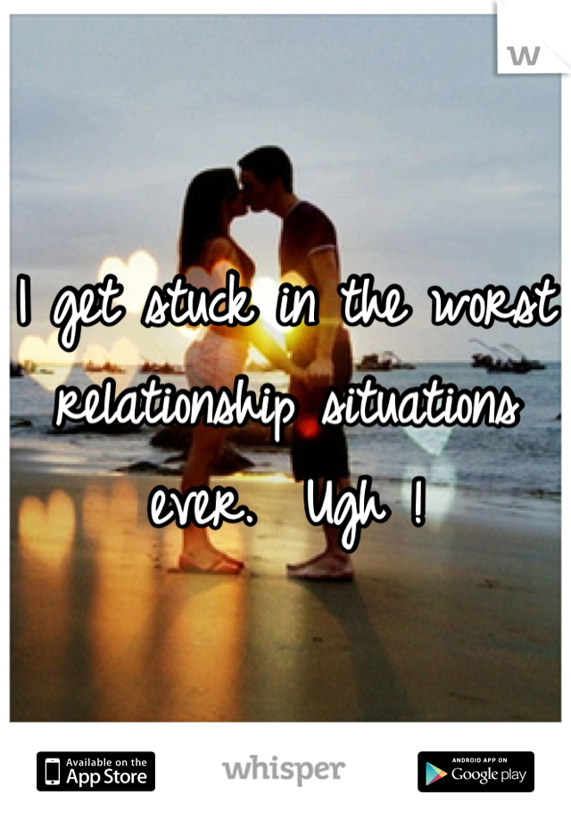 I get stuck in the worst relationship situations ever.  Ugh !