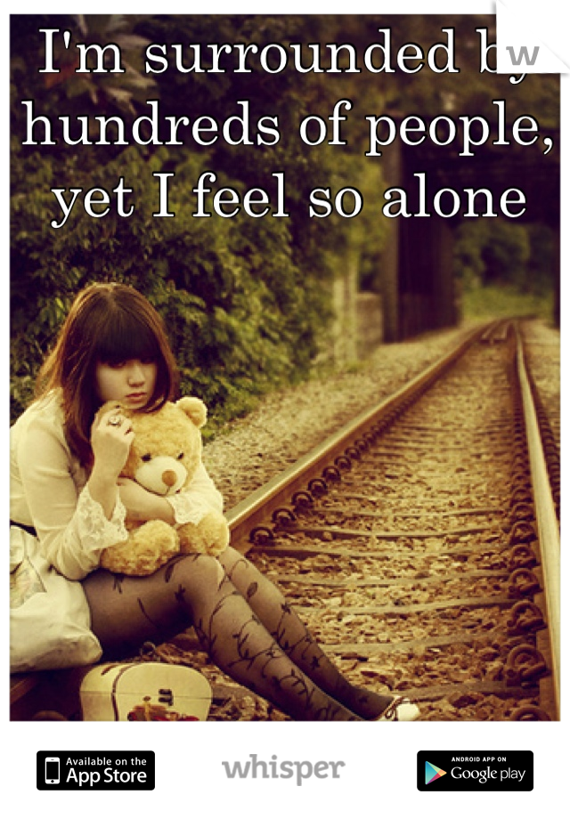 I'm surrounded by hundreds of people, yet I feel so alone