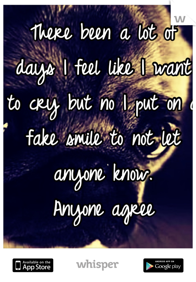 There been a lot of days I feel like I want to cry but no I put on a fake smile to not let anyone know.  Anyone agree